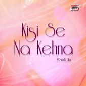Kisi Se Na Kehna by Shakila