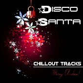 Disco Santa - Chillout Tracks to set you in the Mood for Christmas Time, Party Events and Party Songs by Chill Out