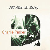 Charlie Parker, 100 Años de Swing by Charlie Parker
