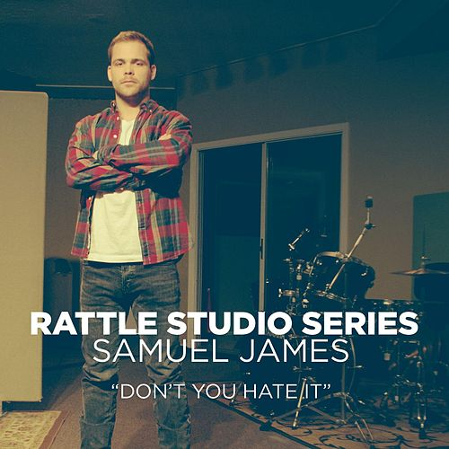 Rattle Studio Series: Don't You Hate It by Samuel James