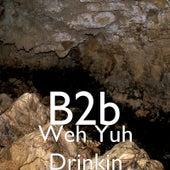 Weh Yuh Drinkin' by B2b