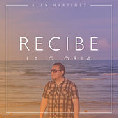 Recibe la Gloria - Single by Alex Martinez