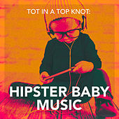 Tot in a Top Knot: Hipster Baby Music by Various Artists