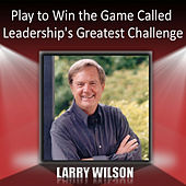 Play to Win the Game Called Leadership's Greatest Challenge by Larry Wilson