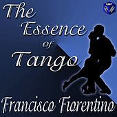 The Essence Of Tango: Francisco Fiorentino by Francisco Fiorentino