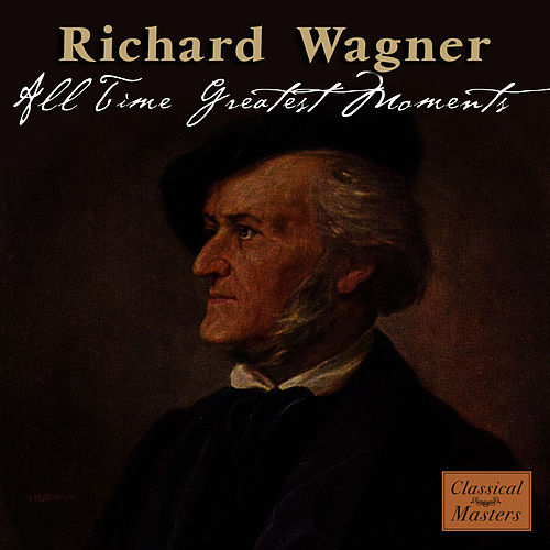 Wagner: All Time Greatest Moments by Richard Wagner