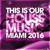 This Is Our House Music Miami 2016 - Finest Groovy House Tunes by Various Artists
