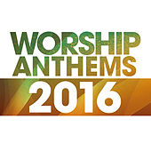 Worship Anthems 2016 by Various Artists