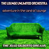 Adventure in the Land of Lounge (The João Gilberto Dreams) by The Lounge Unlimited Orchestra