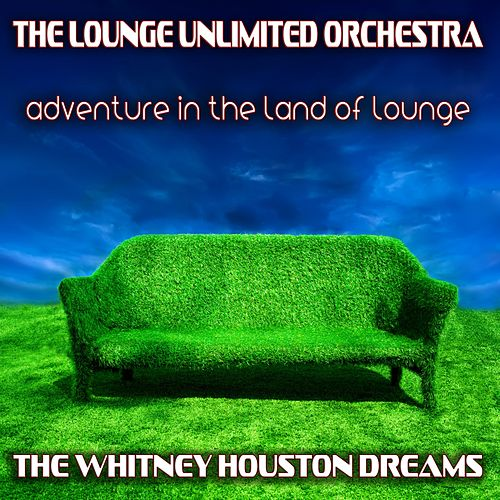 Adventure in the Land of Lounge (The Whitney Houston Dreams) by The Lounge Unlimited Orchestra