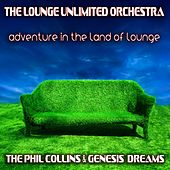Adventure in the Land of Lounge (The Phil Collins & Genesis Dreams) by The Lounge Unlimited Orchestra