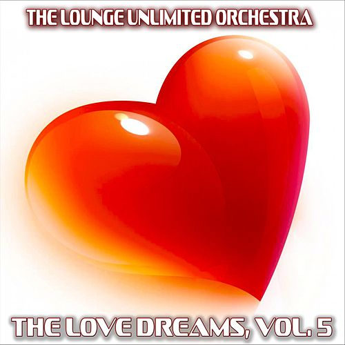 The Love Dreams, Vol. 5 (The Best Love Songs in a Lounge Touch) by The Lounge Unlimited Orchestra