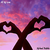 All My Love by Micheal Bubble