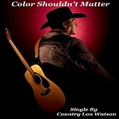 Color Shouldn't Matter by Country Lou Watson