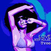 Love Deep House, Three (Totally Deep House Experience) by Various Artists