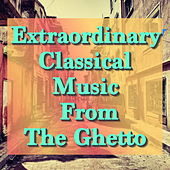 Extraordinary Classical Music From The Ghetto by Various Artists