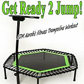 Get Ready 2 Jump & DJ Mix (EDM Aerobic Fitness Trampoline Workout) (Screw Legs and Strong Bungees for All Levels!) by Various Artists