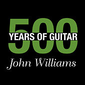 John Williams - 500 Years Of Guitar by John Williams