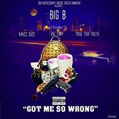 Got Me so Wrong (feat. Macc Duce, Big Tony & Trae tha Truth) by Big B