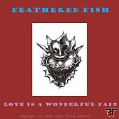 Love Is A Wonderful Pain by Feathered Fish