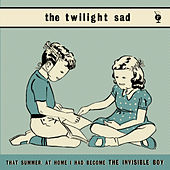 That Summer At Home I Had Become the Invisible Boy by The Twilight Sad