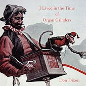 I Lived in the Time of Organ Grinders by Don Dixon