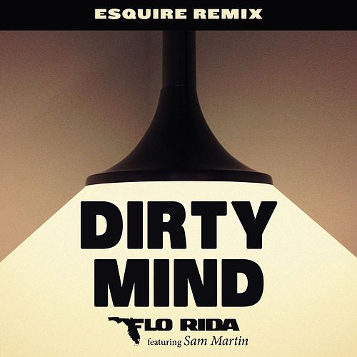 Dirty Mind (feat. Sam Martin) (eSQUIRE Remix) by Flo Rida