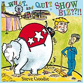 What, and Quit Showbiz??!! by Steve Goodie