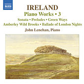 IRELAND, J.: Piano Works, Vol.  3 (Lenehan) - Piano Sonata / Preludes / Green Ways by John Lenehan