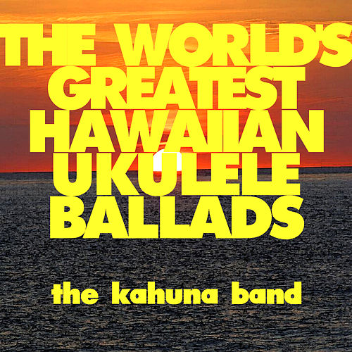 The World's Greatest Hawaiian Ukulele Ballads by The Kahuna Band