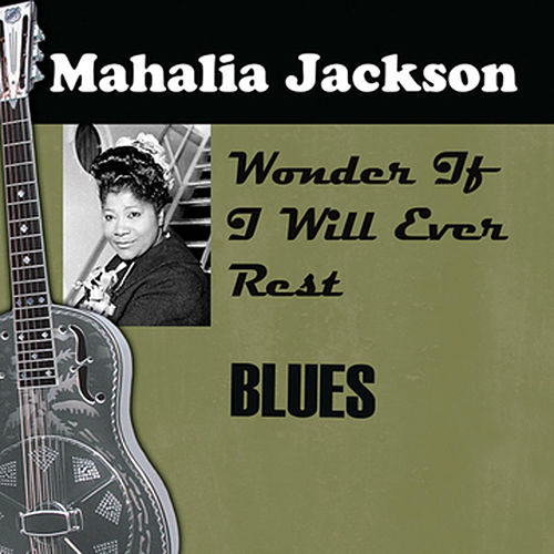 I Wonder If I Will Ever Rest by Mahalia Jackson