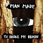 TV Broke My Brain by Man Made