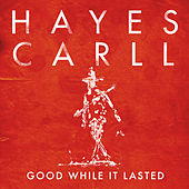 Good While It Lasted by Hayes Carll