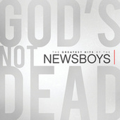 God's Not Dead - The Greatest Hits Of The Newsboys by Newsboys