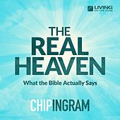The Real Heaven (What the Bible Actually Says) by Chip Ingram