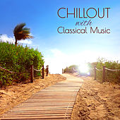 Chillout with Classical Music – The Most Relaxing Masterpieces on the Earth by Various Artists