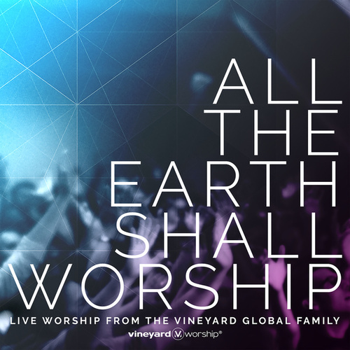 All The Earth Shall Worship: Live from the Vineyard Global Family by Vineyard Worship