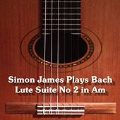 Simon James Plays Johann Sebastian Bach (Arr. for Guitar in A Minor) by Simon James