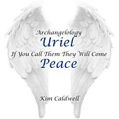 Archangelology Uriel: If You Call Them They Will Come, Peace by Kim Caldwell