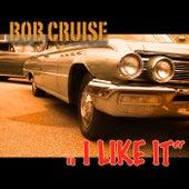 I Like It by BOB CRUISE
