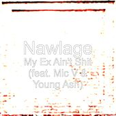 My Ex Ain't Shit (feat. Mic V & Young Ash) by Nawlage