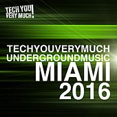 TechYouVeryMuch! Underground Music Miami 2016 by Various Artists
