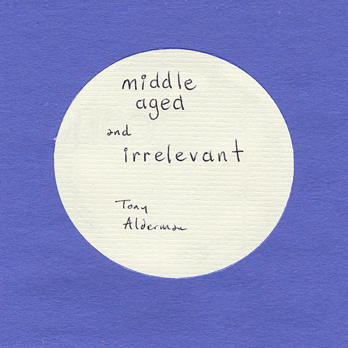 Middle Aged and Irrelevant by Tony Alderman