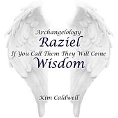 Archangelology Raziel: If You Call Them They Will Come, Wisdom by Kim Caldwell