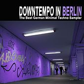 Downtempo in Berlin - The Best German Minimal Techno Sampler & DJ Mix by Various Artists