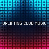 Uplifting Club Music by Various Artists