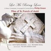 The Mass of St. Francis of Assisi - Let Me Bring Love by Philip Green