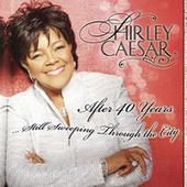 After 40 Years… Still Sweeping Through The City by Shirley Caesar