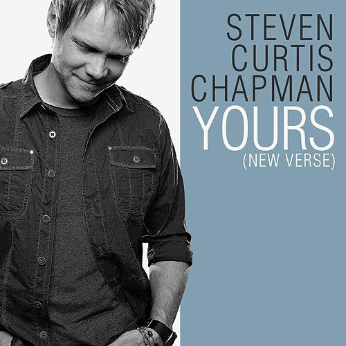 Yours (New Verse) by Steven Curtis Chapman