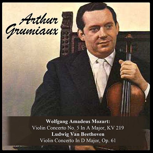Wolfgang Amadeus Mozart: Violin Concerto No. 5 In A Major, KV 219 / Ludwig Van Beethoven: Violin Concerto In D Major, Op. 61 von Arthur Grumiaux